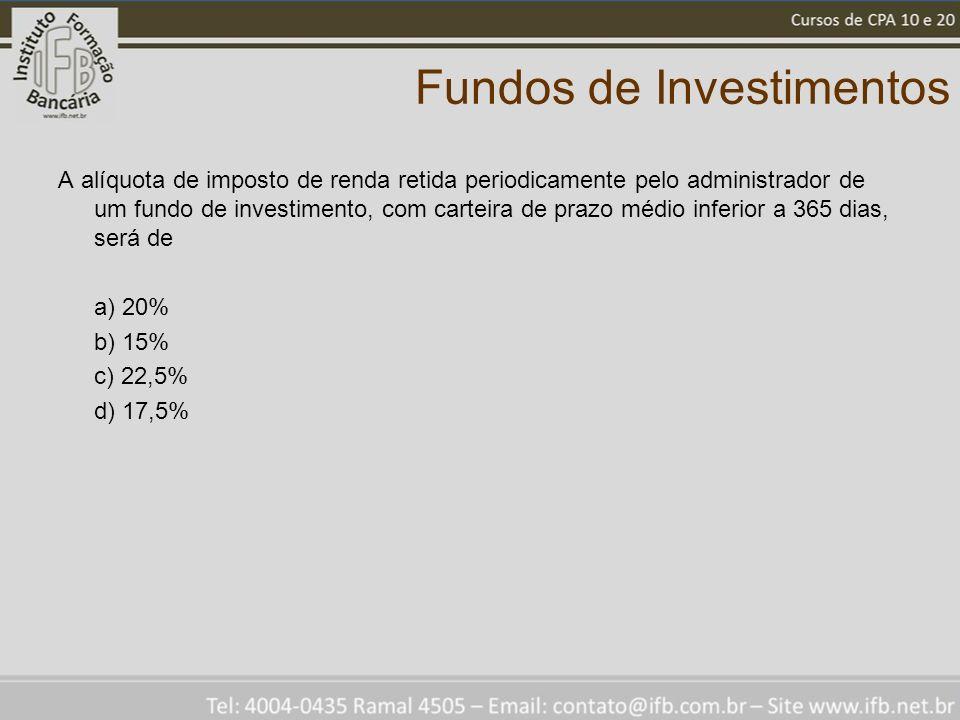 Fundos de Investimentos A alíquota de imposto de renda retida periodicamente pelo administrador de um fundo de investimento, com carteira de prazo méd