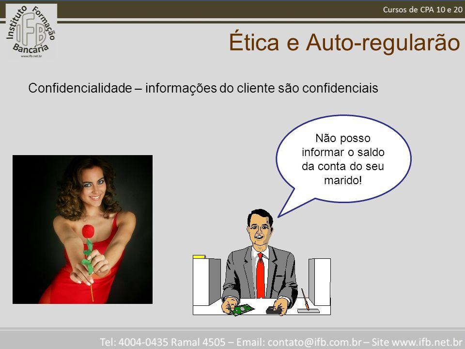 Ética e Auto-regularão Confidencialidade – informações do cliente são confidenciais Não posso informar o saldo da conta do seu marido!