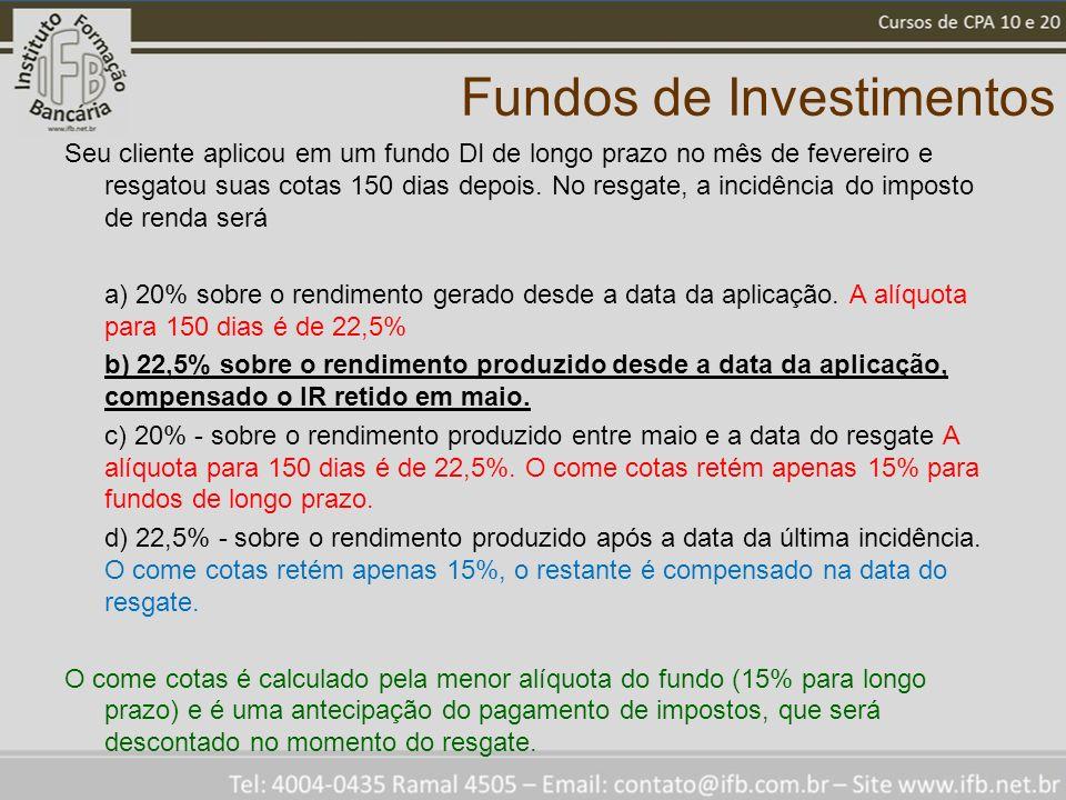 Fundos de Investimentos Seu cliente aplicou em um fundo DI de longo prazo no mês de fevereiro e resgatou suas cotas 150 dias depois.