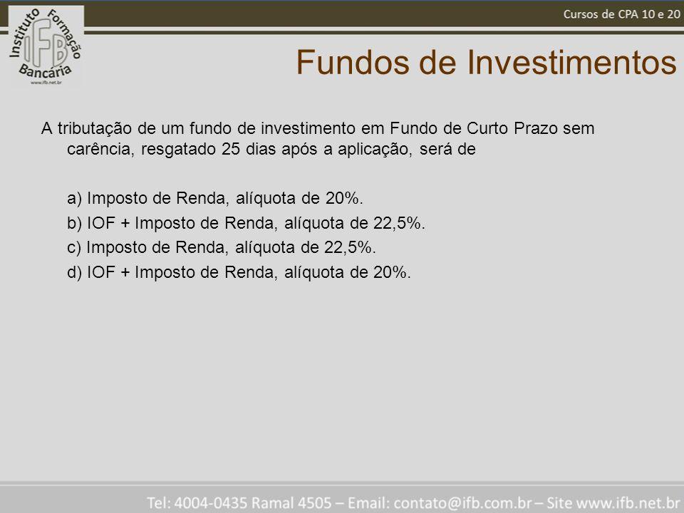 Fundos de Investimentos A tributação de um fundo de investimento em Fundo de Curto Prazo sem carência, resgatado 25 dias após a aplicação, será de a) Imposto de Renda, alíquota de 20%.