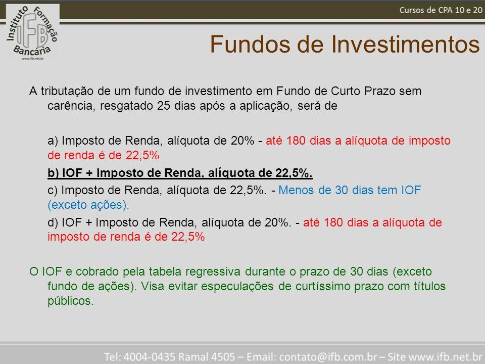 Fundos de Investimentos A tributação de um fundo de investimento em Fundo de Curto Prazo sem carência, resgatado 25 dias após a aplicação, será de a) Imposto de Renda, alíquota de 20% - até 180 dias a alíquota de imposto de renda é de 22,5% b) IOF + Imposto de Renda, alíquota de 22,5%.