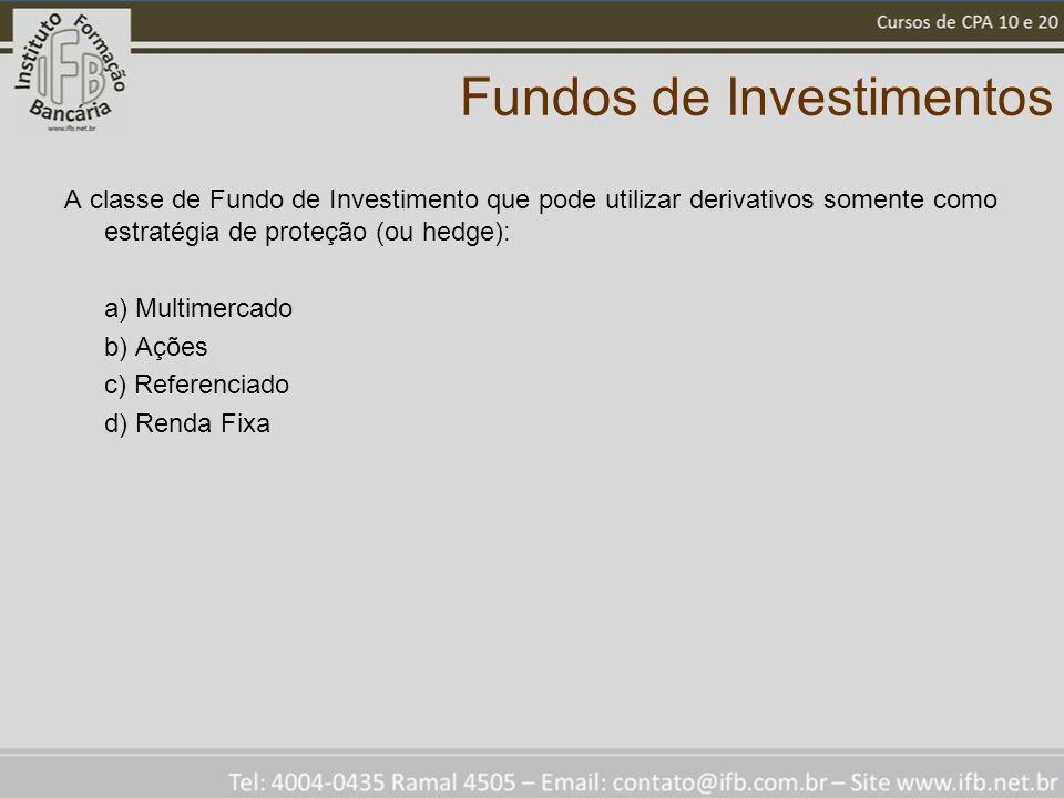 Fundos de Investimentos A classe de Fundo de Investimento que pode utilizar derivativos somente como estratégia de proteção (ou hedge): a) Multimercado b) Ações c) Referenciado d) Renda Fixa