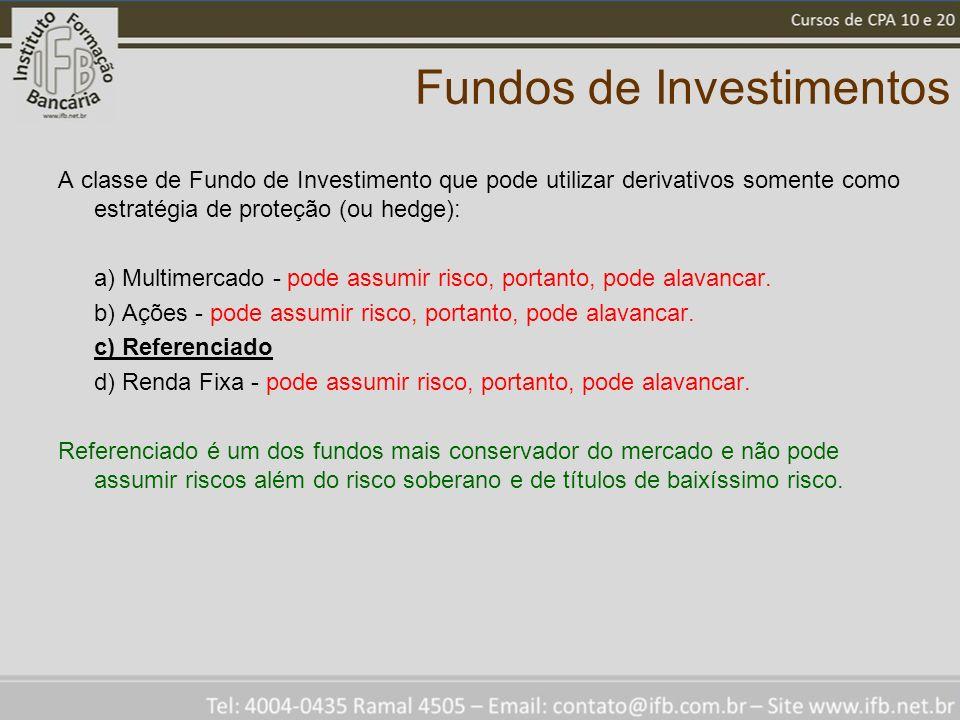 Fundos de Investimentos A classe de Fundo de Investimento que pode utilizar derivativos somente como estratégia de proteção (ou hedge): a) Multimercado - pode assumir risco, portanto, pode alavancar.