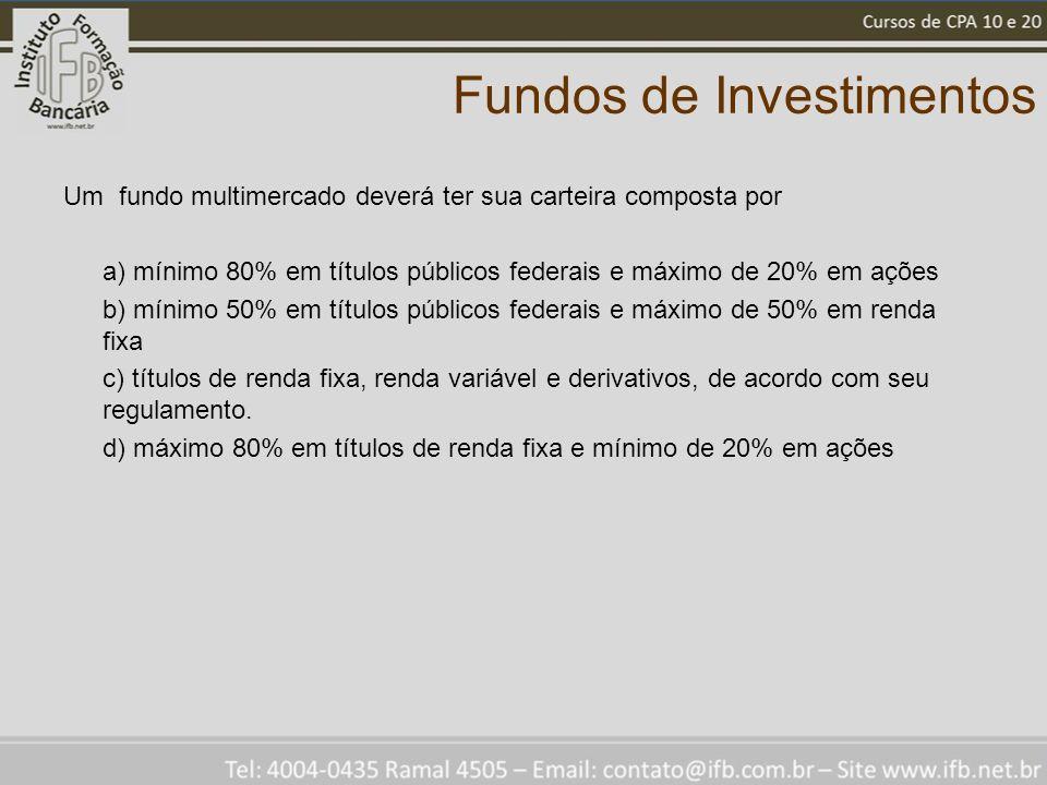 Fundos de Investimentos Um fundo multimercado deverá ter sua carteira composta por a) mínimo 80% em títulos públicos federais e máximo de 20% em ações