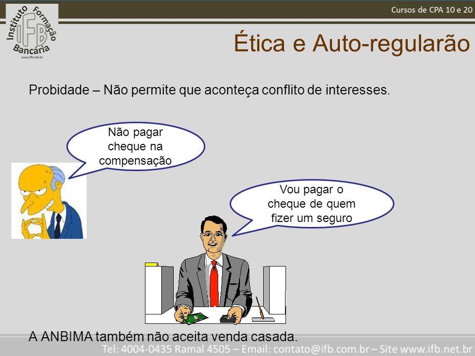 Ética e Auto-regularão Probidade – Não permite que aconteça conflito de interesses. A ANBIMA também não aceita venda casada. Não pagar cheque na compe