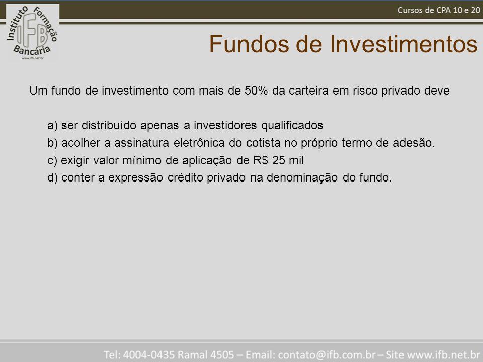 Fundos de Investimentos Um fundo de investimento com mais de 50% da carteira em risco privado deve a) ser distribuído apenas a investidores qualificados b) acolher a assinatura eletrônica do cotista no próprio termo de adesão.