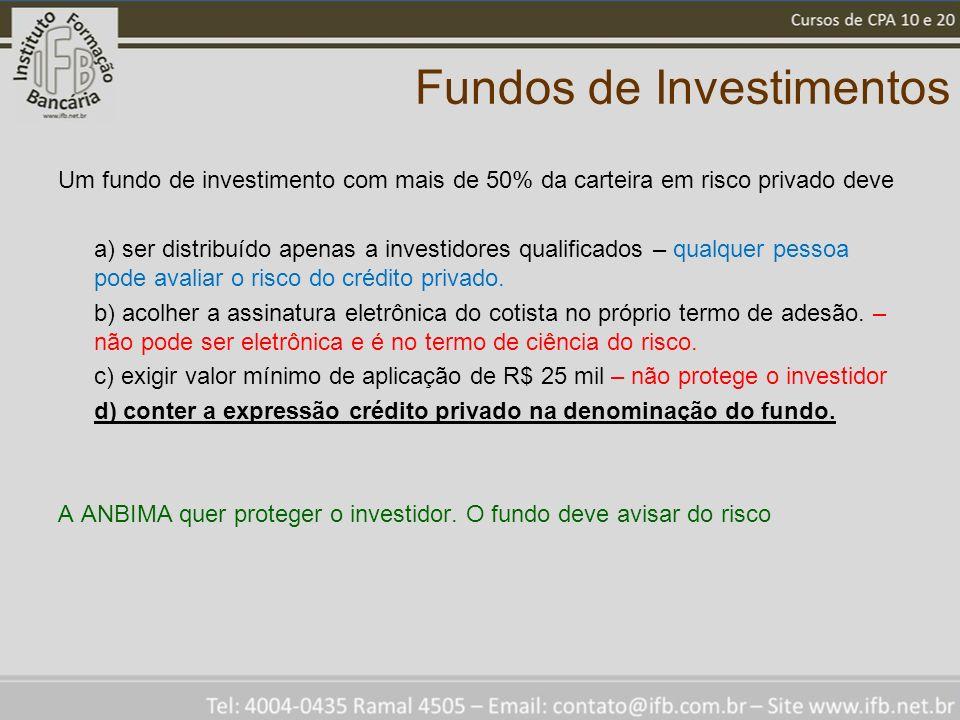 Fundos de Investimentos Um fundo de investimento com mais de 50% da carteira em risco privado deve a) ser distribuído apenas a investidores qualificados – qualquer pessoa pode avaliar o risco do crédito privado.