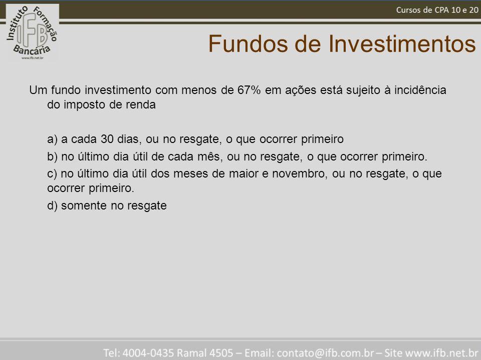 Fundos de Investimentos Um fundo investimento com menos de 67% em ações está sujeito à incidência do imposto de renda a) a cada 30 dias, ou no resgate