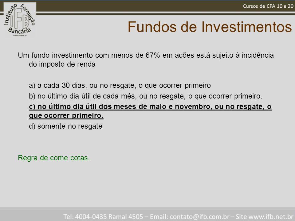 Fundos de Investimentos Um fundo investimento com menos de 67% em ações está sujeito à incidência do imposto de renda a) a cada 30 dias, ou no resgate, o que ocorrer primeiro b) no último dia útil de cada mês, ou no resgate, o que ocorrer primeiro.