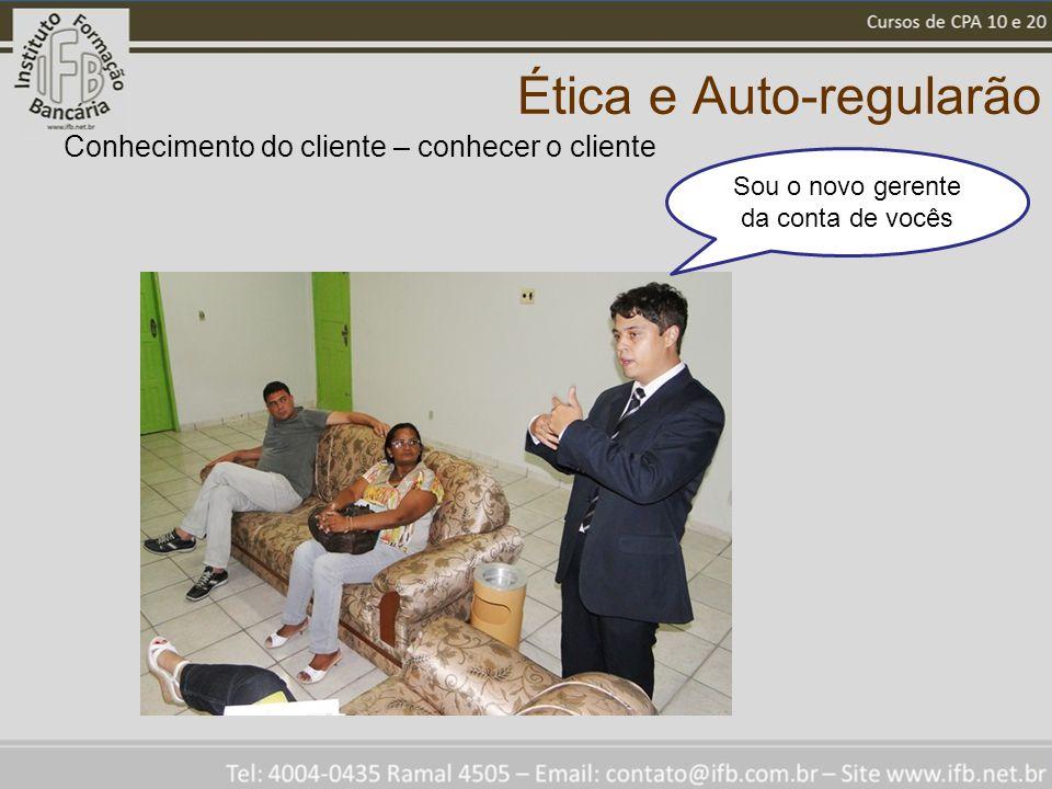 Ética e Auto-regularão Conhecimento do cliente – conhecer o cliente Sou o novo gerente da conta de vocês