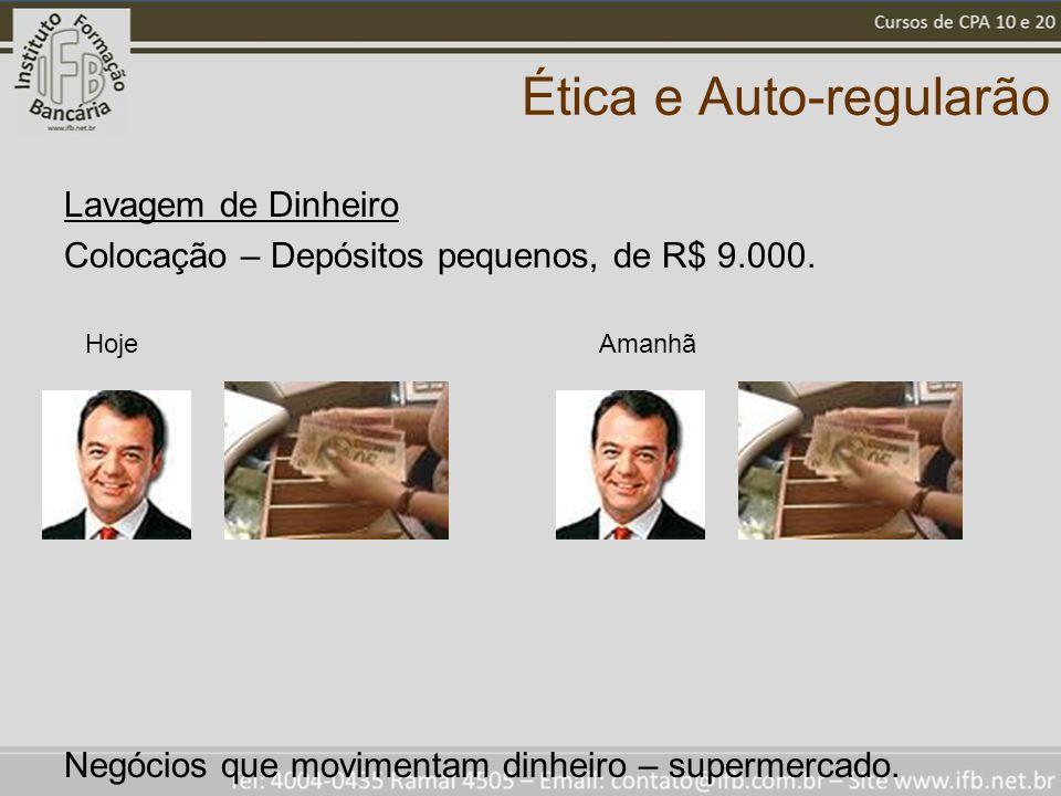 Ética e Auto-regularão Lavagem de Dinheiro Colocação – Depósitos pequenos, de R$ 9.000. Negócios que movimentam dinheiro – supermercado. HojeAmanhã