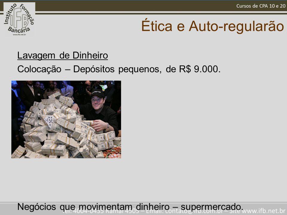Ética e Auto-regularão Lavagem de Dinheiro Colocação – Depósitos pequenos, de R$ 9.000. Negócios que movimentam dinheiro – supermercado.