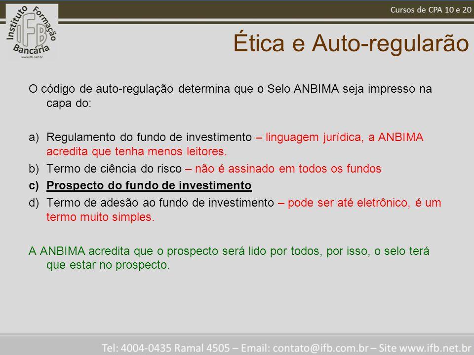 Ética e Auto-regularão O código de auto-regulação determina que o Selo ANBIMA seja impresso na capa do: a)Regulamento do fundo de investimento – lingu
