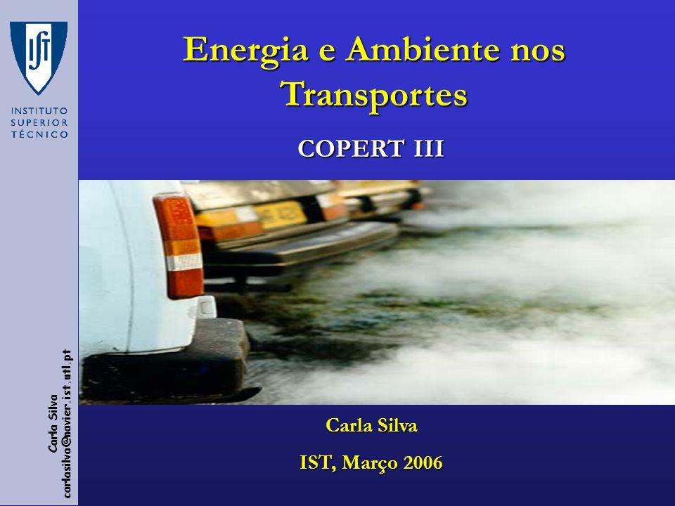 Carla Silva carlasilva@navier.ist.utl.pt COPERT III Carla Silva IST, Março 2006 Energia e Ambiente nos Transportes