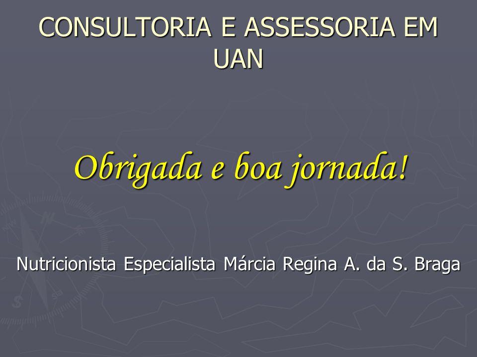 CONSULTORIA E ASSESSORIA EM UAN Obrigada e boa jornada! Nutricionista Especialista Márcia Regina A. da S. Braga