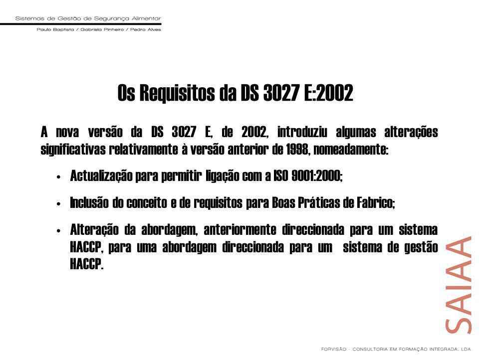 Os Requisitos da DS 3027 E:2002 A nova versão da DS 3027 E, de 2002, introduziu algumas alterações significativas relativamente à versão anterior de 1998, nomeadamente: Actualização para permitir ligação com a ISO 9001:2000; Inclusão do conceito e de requisitos para Boas Práticas de Fabrico; Alteração da abordagem, anteriormente direccionada para um sistema HACCP, para uma abordagem direccionada para um sistema de gestão HACCP.
