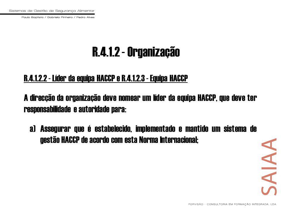 R.4.1.2.2 - Líder da equipa HACCP e R.4.1.2.3 - Equipa HACCP A direcção da organização deve nomear um líder da equipa HACCP, que deve ter responsabilidade e autoridade para: a)Assegurar que é estabelecido, implementado e mantido um sistema de gestão HACCP de acordo com esta Norma Internacional; R.4.1.2 - Organização