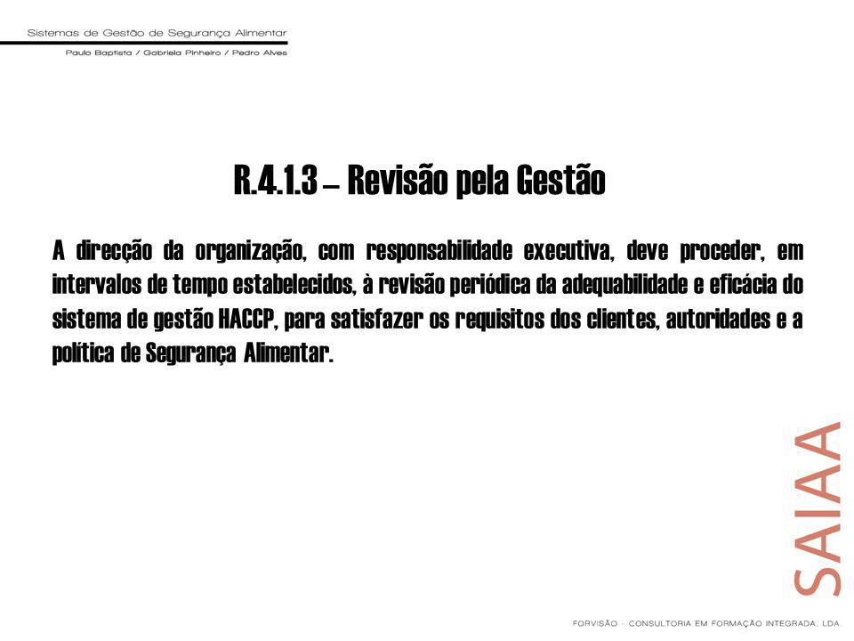 R.4.1.3 – Revisão pela Gestão A direcção da organização, com responsabilidade executiva, deve proceder, em intervalos de tempo estabelecidos, à revisão periódica da adequabilidade e eficácia do sistema de gestão HACCP, para satisfazer os requisitos dos clientes, autoridades e a política de Segurança Alimentar.