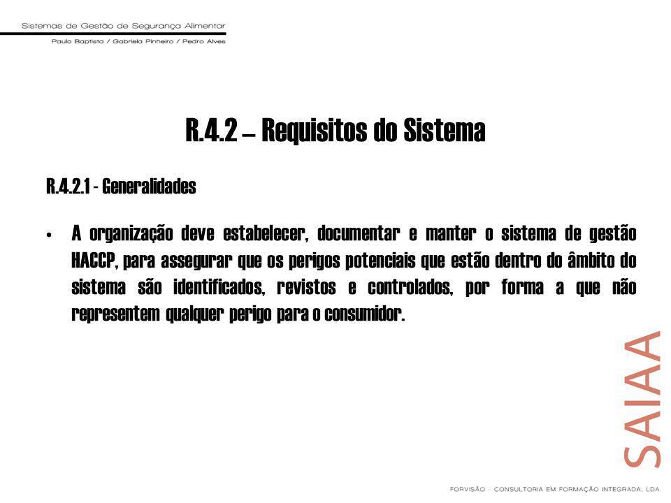 R.4.2 – Requisitos do Sistema R.4.2.1 - Generalidades A organização deve estabelecer, documentar e manter o sistema de gestão HACCP, para assegurar que os perigos potenciais que estão dentro do âmbito do sistema são identificados, revistos e controlados, por forma a que não representem qualquer perigo para o consumidor.