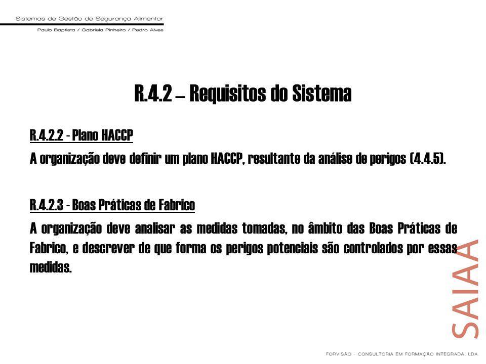 R.4.2.2 - Plano HACCP A organização deve definir um plano HACCP, resultante da análise de perigos (4.4.5). R.4.2.3 - Boas Práticas de Fabrico A organi