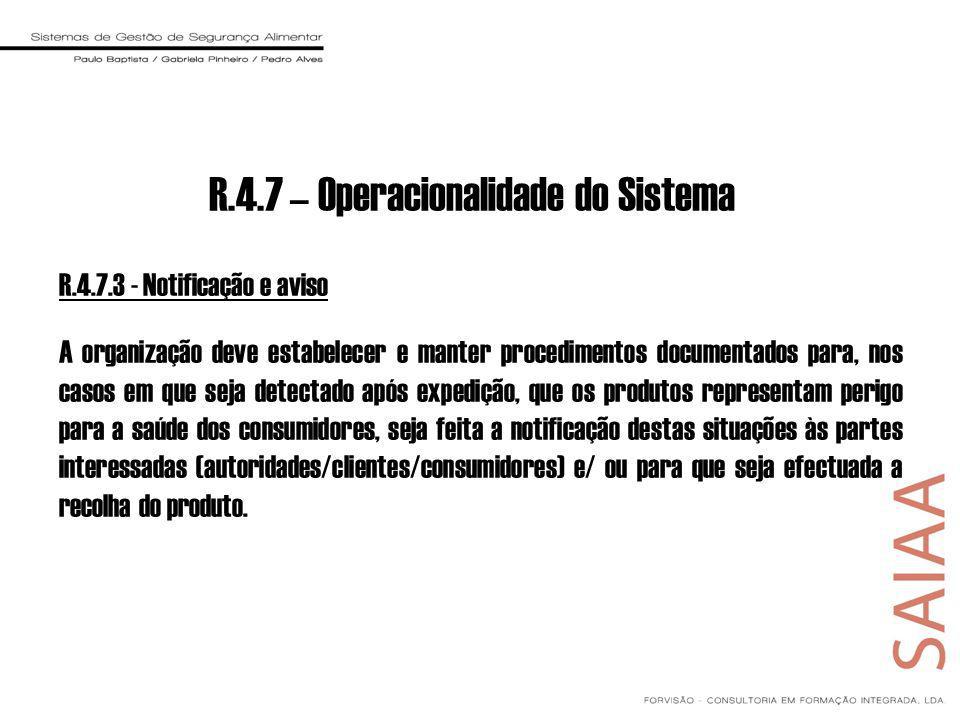 R.4.7.3 - Notificação e aviso A organização deve estabelecer e manter procedimentos documentados para, nos casos em que seja detectado após expedição, que os produtos representam perigo para a saúde dos consumidores, seja feita a notificação destas situações às partes interessadas (autoridades/clientes/consumidores) e/ ou para que seja efectuada a recolha do produto.