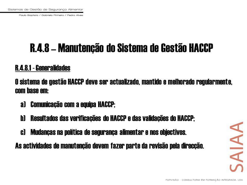 R.4.8 – Manutenção do Sistema de Gestão HACCP R.4.8.1 - Generalidades O sistema de gestão HACCP deve ser actualizado, mantido e melhorado regularmente, com base em: a)Comunicação com a equipa HACCP; b)Resultados das verificações do HACCP e das validações do HACCP; c)Mudanças na política de segurança alimentar e nos objectivos.