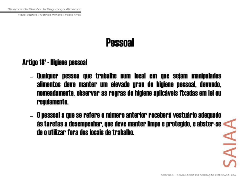 Pessoal Artigo 18º - Higiene pessoal –Qualquer pessoa que trabalhe num local em que sejam manipulados alimentos deve manter um elevado grau de higiene pessoal, devendo, nomeadamente, observar as regras de higiene aplicáveis fixadas em lei ou regulamento.