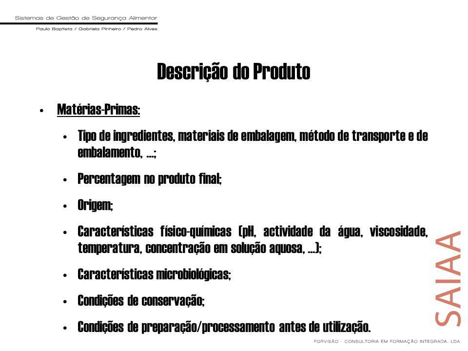 Descrição do Produto Matérias-Primas: Tipo de ingredientes, materiais de embalagem, método de transporte e de embalamento,...; Percentagem no produto final; Origem; Características físico-químicas (pH, actividade da água, viscosidade, temperatura, concentração em solução aquosa,...); Características microbiológicas; Condições de conservação; Condições de preparação/processamento antes de utilização.