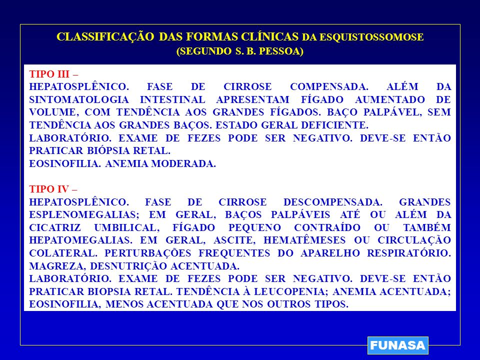 FUNASA TIPO III – HEPATOSPLÊNICO. FASE DE CIRROSE COMPENSADA. ALÉM DA SINTOMATOLOGIA INTESTINAL APRESENTAM FÍGADO AUMENTADO DE VOLUME, COM TENDÊNCIA A