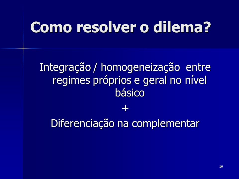 16 Como resolver o dilema? Integração / homogeneização entre regimes próprios e geral no nível básico + Diferenciação na complementar