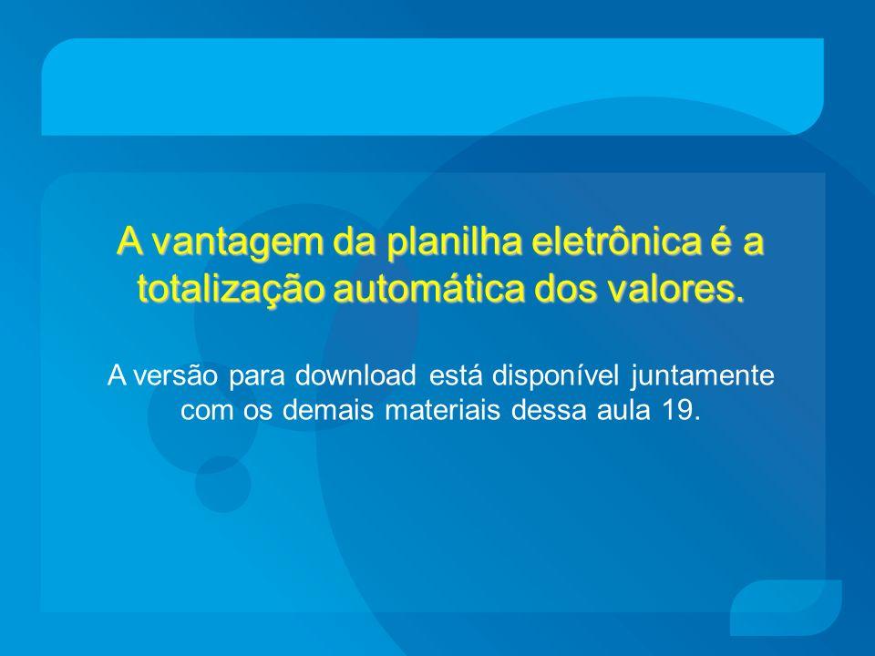 A vantagem da planilha eletrônica é a totalização automática dos valores. A versão para download está disponível juntamente com os demais materiais de