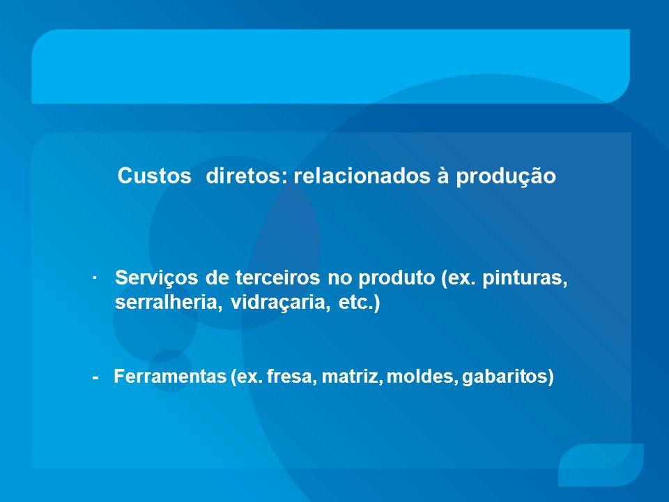 Custos diretos: relacionados à produção · Serviços de terceiros no produto (ex. pinturas, serralheria, vidraçaria, etc.) - Ferramentas (ex. fresa, mat
