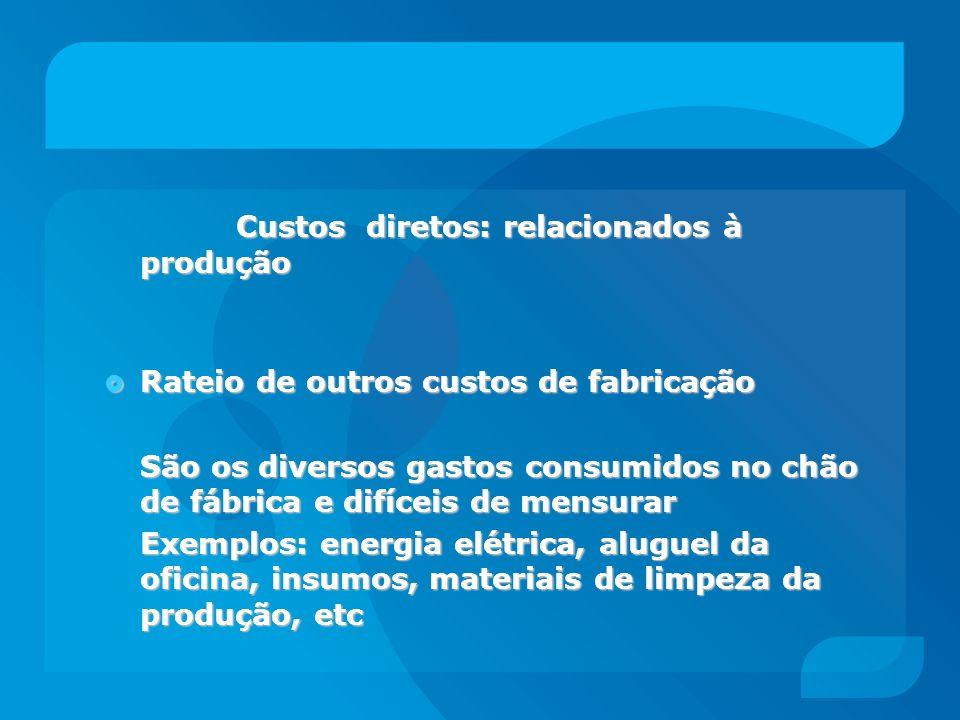 Custos diretos: relacionados à produção Custos diretos: relacionados à produção Rateio de outros custos de fabricação Rateio de outros custos de fabri