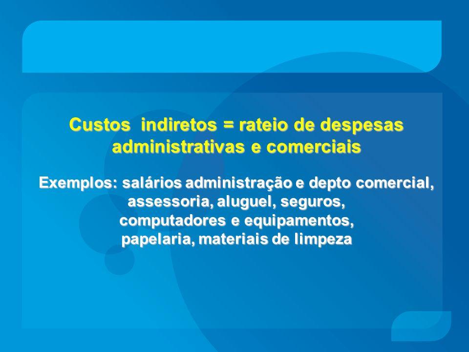 Custos indiretos = rateio de despesas administrativas e comerciais Exemplos: salários administração e depto comercial, assessoria, aluguel, seguros, c