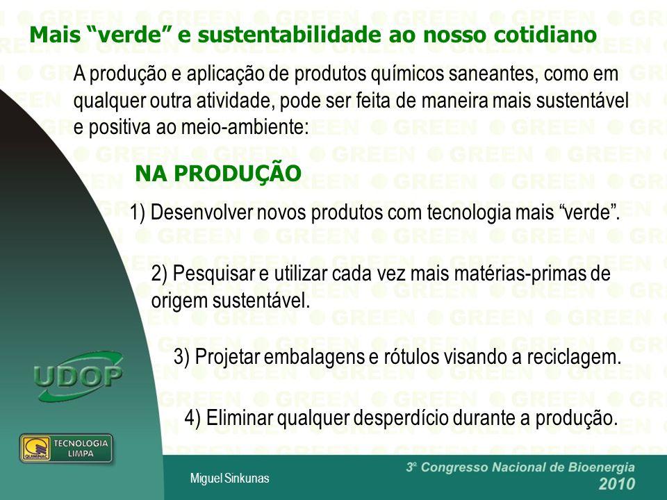 Miguel Sinkunas Mais verde e sustentabilidade ao nosso cotidiano NA PRODUÇÃO A produção e aplicação de produtos químicos saneantes, como em qualquer outra atividade, pode ser feita de maneira mais sustentável e positiva ao meio-ambiente: 1) Desenvolver novos produtos com tecnologia mais verde.