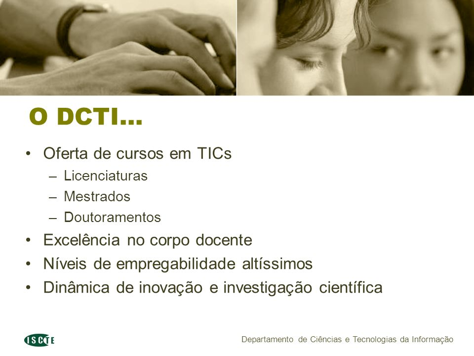O DCTI... Oferta de cursos em TICs –Licenciaturas –Mestrados –Doutoramentos Excelência no corpo docente Níveis de empregabilidade altíssimos Dinâmica