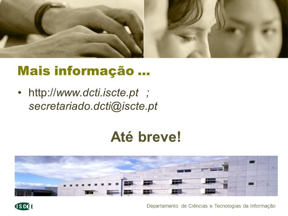 Departamento de Ciências e Tecnologias da Informação Mais informação... http://www.dcti.iscte.pt ; secretariado.dcti@iscte.pt Até breve!