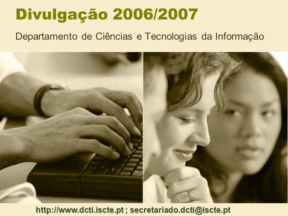 Divulgação 2006/2007 Departamento de Ciências e Tecnologias da Informação http://www.dcti.iscte.pt ; secretariado.dcti@iscte.pt