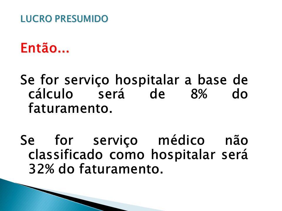 LUCRO PRESUMIDO Então... Se for serviço hospitalar a base de cálculo será de 8% do faturamento. Se for serviço médico não classificado como hospitalar