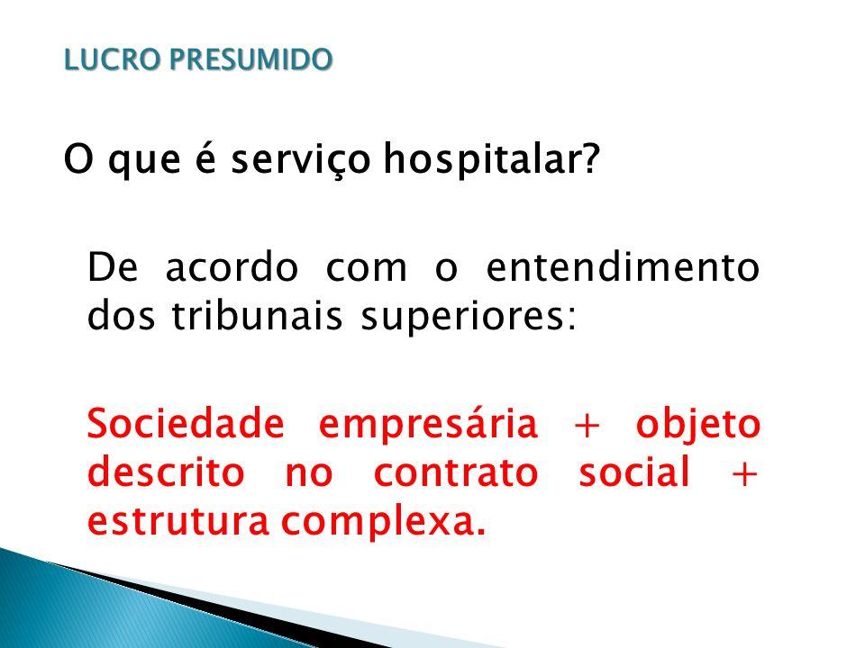 LUCRO PRESUMIDO O que é serviço hospitalar? De acordo com o entendimento dos tribunais superiores: Sociedade empresária + objeto descrito no contrato