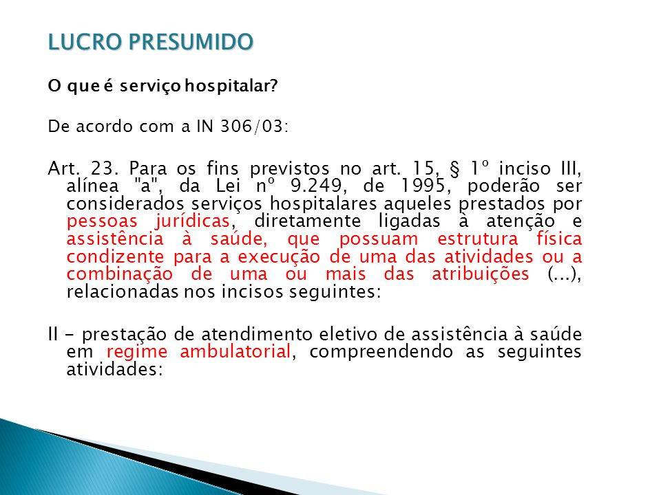 LUCRO PRESUMIDO O que é serviço hospitalar? De acordo com a IN 306/03: Art. 23. Para os fins previstos no art. 15, § 1º inciso III, alínea