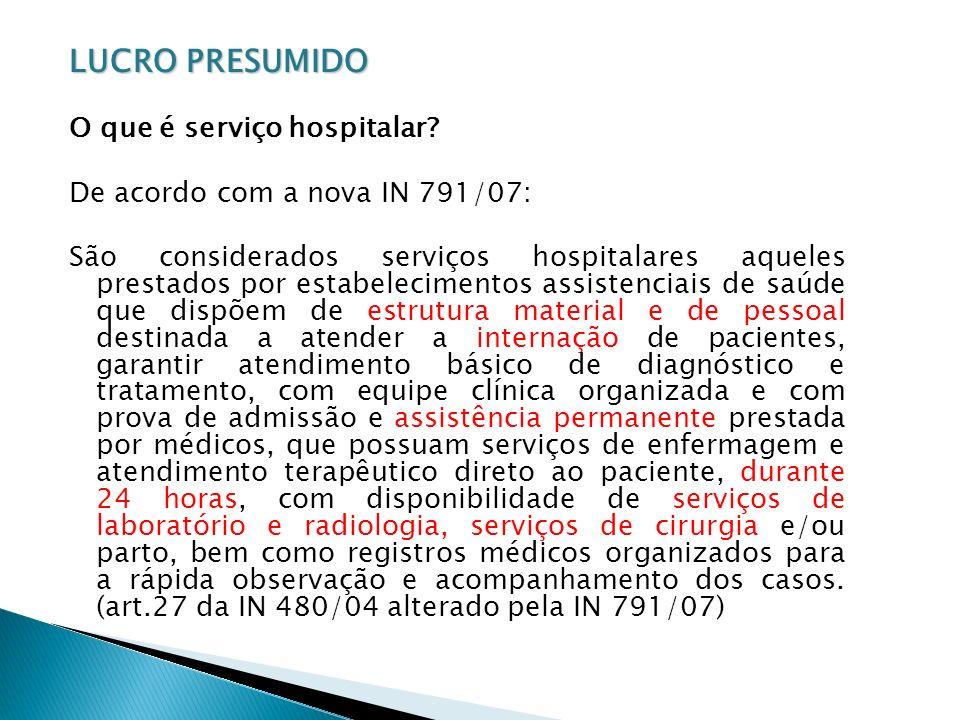 LUCRO PRESUMIDO O que é serviço hospitalar? De acordo com a nova IN 791/07: São considerados serviços hospitalares aqueles prestados por estabelecimen