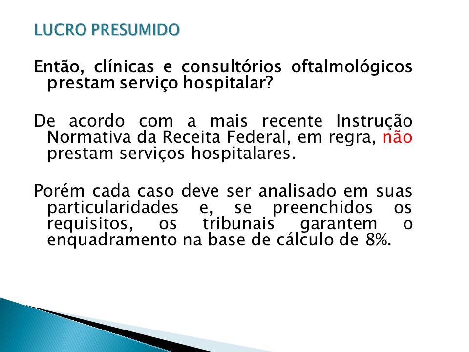 LUCRO PRESUMIDO Então, clínicas e consultórios oftalmológicos prestam serviço hospitalar? De acordo com a mais recente Instrução Normativa da Receita