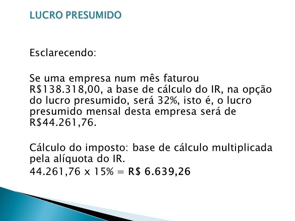 LUCRO PRESUMIDO Esclarecendo: Se uma empresa num mês faturou R$138.318,00, a base de cálculo do IR, na opção do lucro presumido, será 32%, isto é, o l