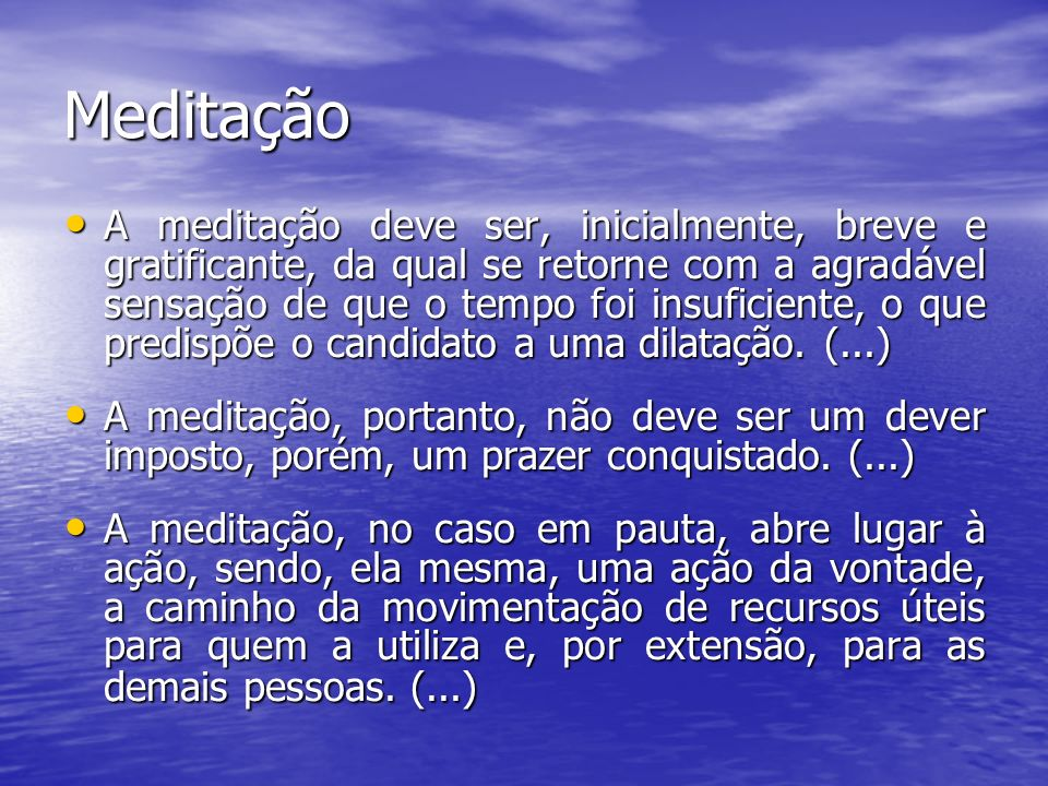 Meditação A meditação deve ser, inicialmente, breve e gratificante, da qual se retorne com a agradável sensação de que o tempo foi insuficiente, o que