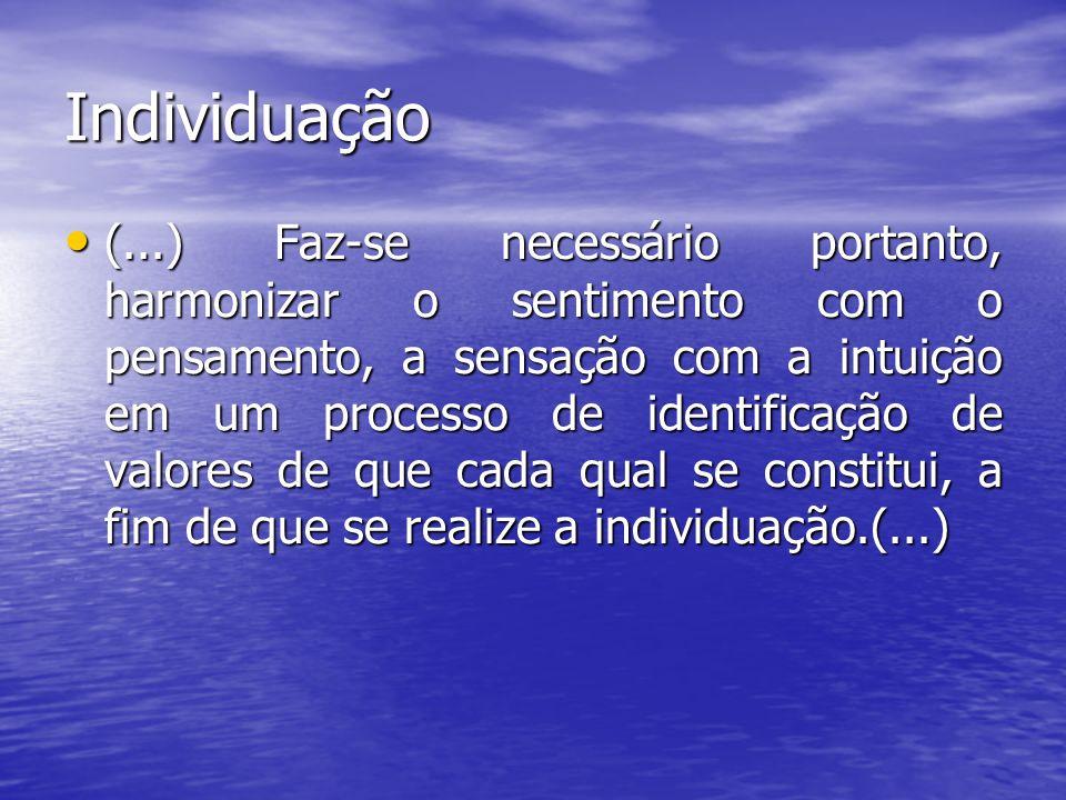 Individuação (...) Faz-se necessário portanto, harmonizar o sentimento com o pensamento, a sensação com a intuição em um processo de identificação de