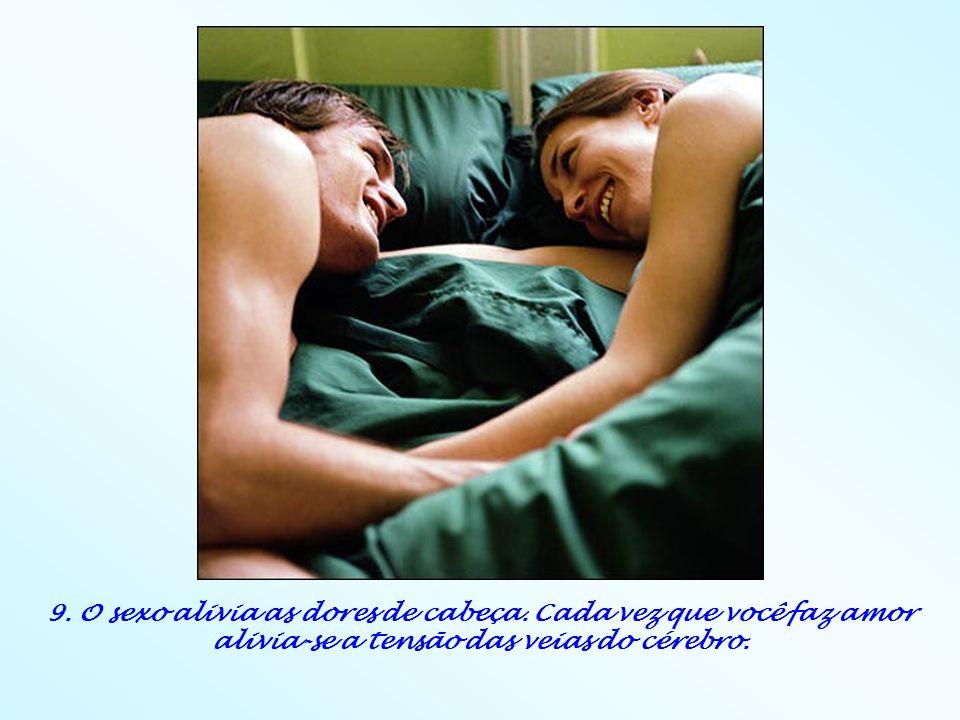 9. O sexo alivia as dores de cabeça. Cada vez que você faz amor alivia-se a tensão das veias do cérebro.