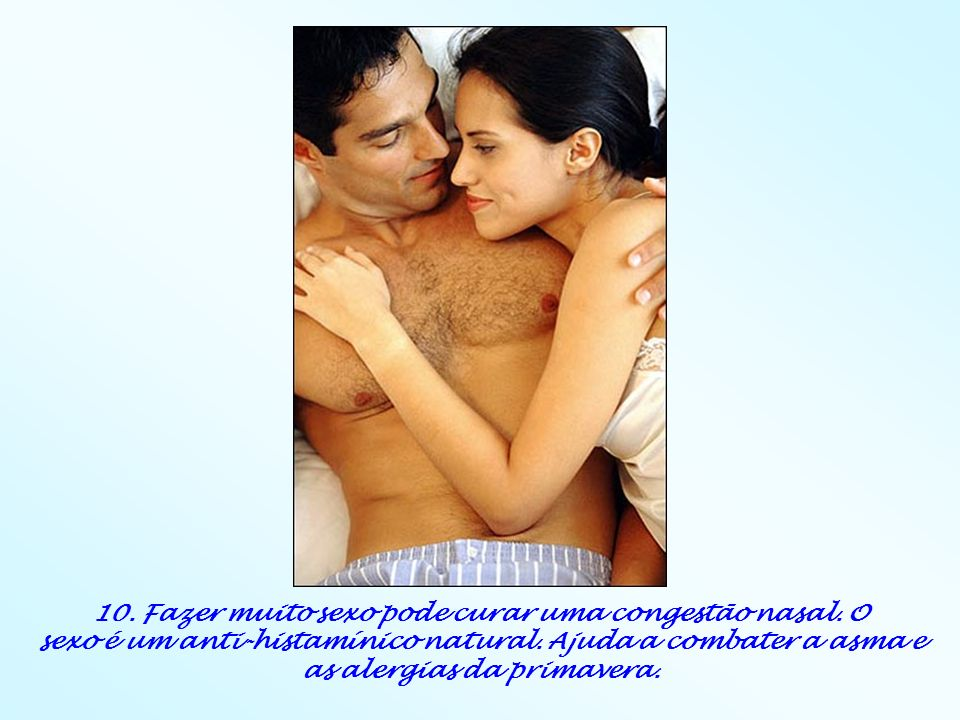 10. Fazer muito sexo pode curar uma congestão nasal. O sexo é um anti-histamínico natural. Ajuda a combater a asma e as alergias da primavera.