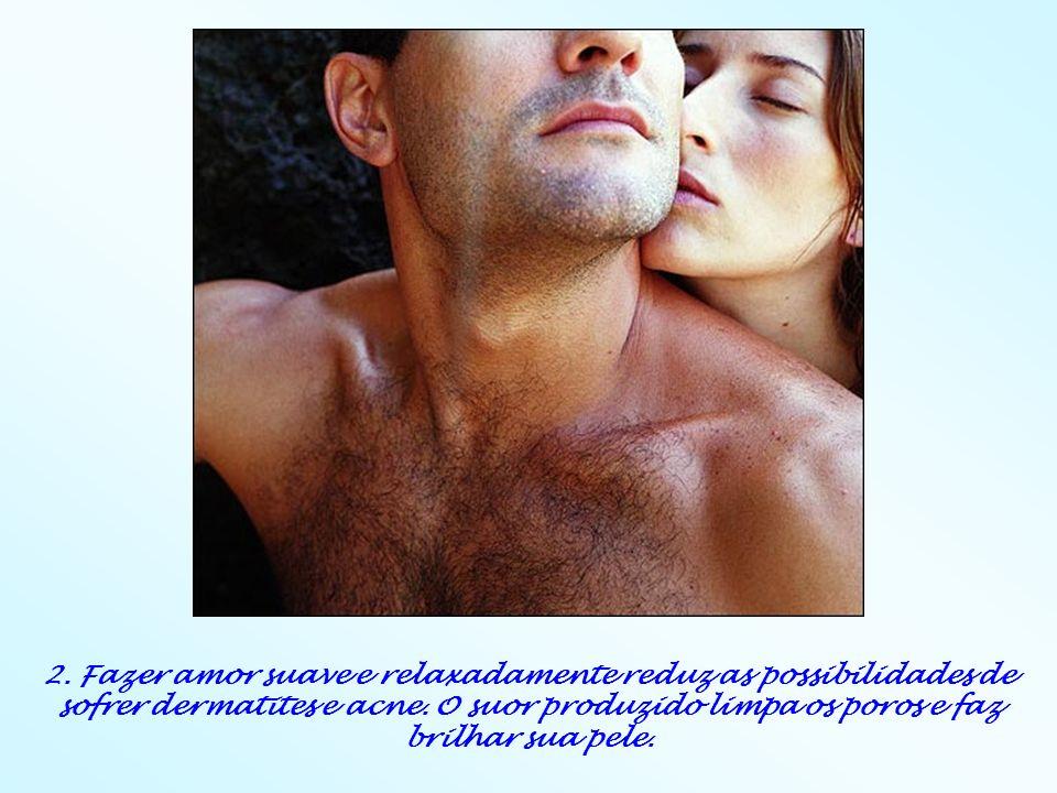 2. Fazer amor suave e relaxadamente reduz as possibilidades de sofrer dermatites e acne. O suor produzido limpa os poros e faz brilhar sua pele.