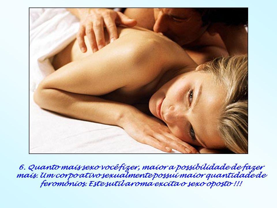 6. Quanto mais sexo você fizer, maior a possibilidade de fazer mais. Um corpo ativo sexualmente possui maior quantidade de feromônios. Este sutil arom